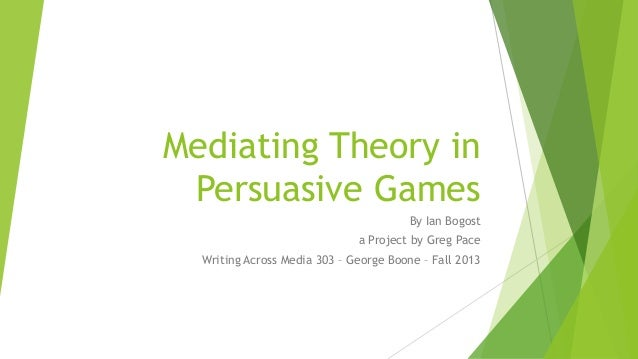 Mediating Theory in Persuasive Games By Ian Bogost a Project by Greg Pace Writing Across Media 303 – George Boone – Fall 2...
