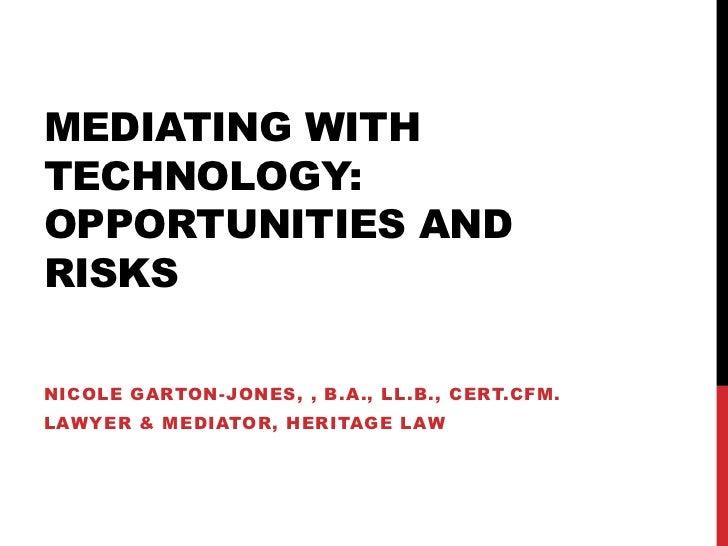 MEDIATING WITHTECHNOLOGY:OPPORTUNITIES ANDRISKSNICOLE GARTON-JONES, , B.A., LL.B., CERT.CFM.LAWYER & MEDIATOR, HERITAGE LAW
