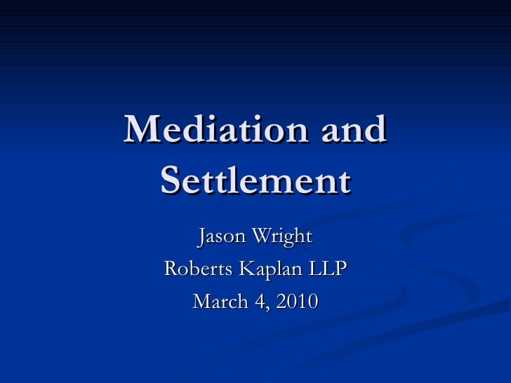 Mediation and Settlement Jason Wright Roberts Kaplan LLP March 4, 2010
