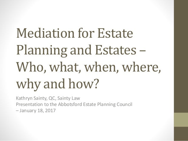 Mediation for Estate Planning and Estates – Who, what, when, where, why and how? Kathryn Sainty, QC, Sainty Law Presentati...