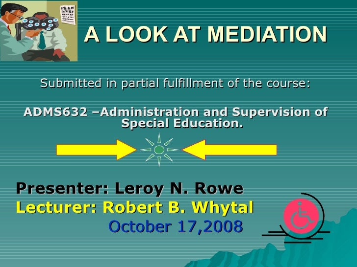 A LOOK AT MEDIATION <ul><li>Submitted in partial fulfillment of the course: </li></ul><ul><li>ADMS632 –Administration and ...