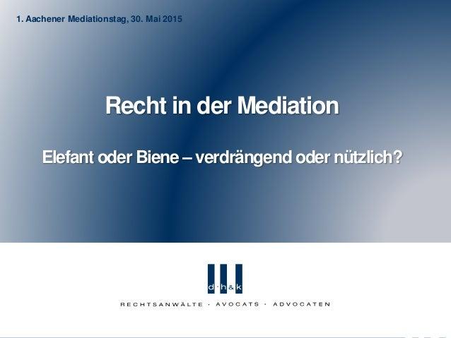 1. Aachener Mediationstag, 30. Mai 2015 Recht in der Mediation Elefant oder Biene – verdrängend oder nützlich?