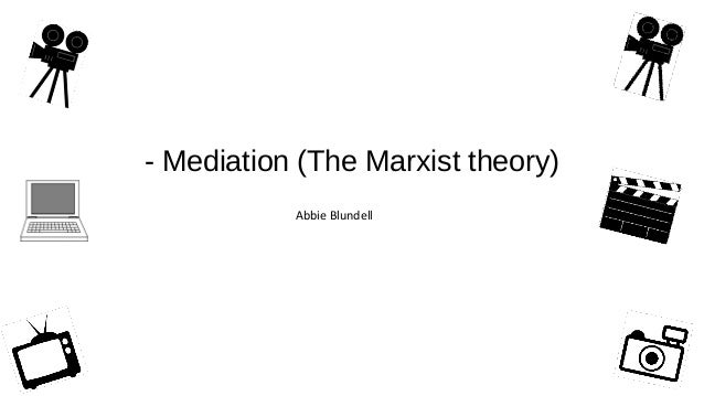 - Mediation (The Marxist theory) Abbie Blundell