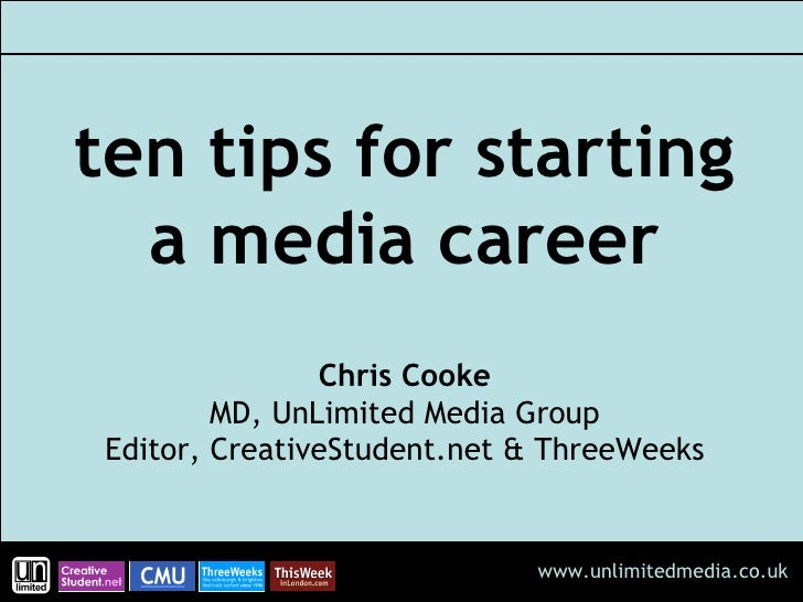 ten tips for starting a media career Chris Cooke MD, UnLimited Media Group Editor, CreativeStudent.net & ThreeWeeks