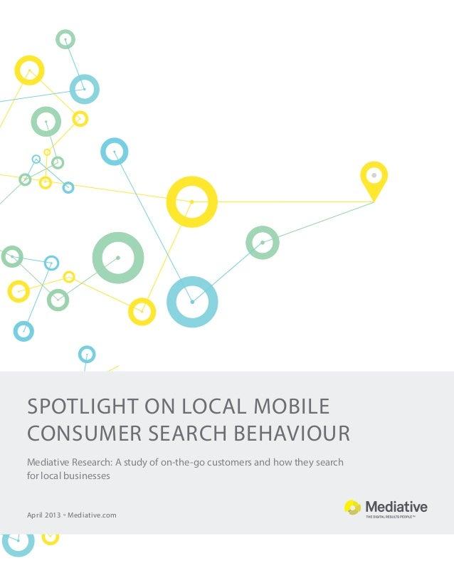spotlight on Local MOBILE consumer SEARCH BEHAVIOUR April 2013 ° Mediative.com Mediative Research: A study of on-the-go cu...