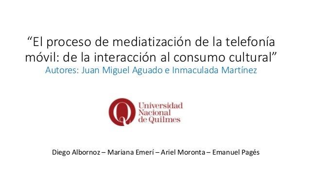 """""""El proceso de mediatización de la telefonía móvil: de la interacción al consumo cultural"""" Autores: Juan Miguel Aguado e I..."""
