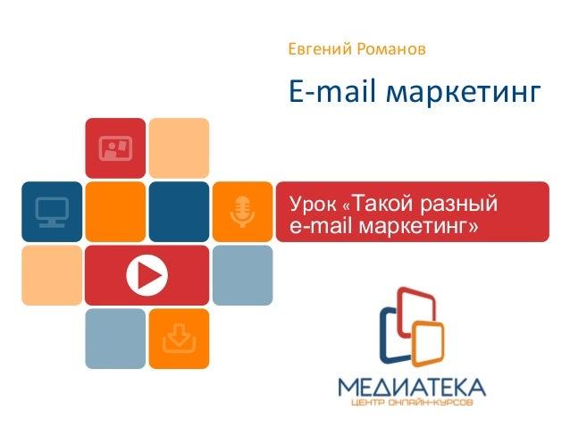 Евгений Романов E-mail маркетинг Урок «Такой разный e-mail маркетинг»