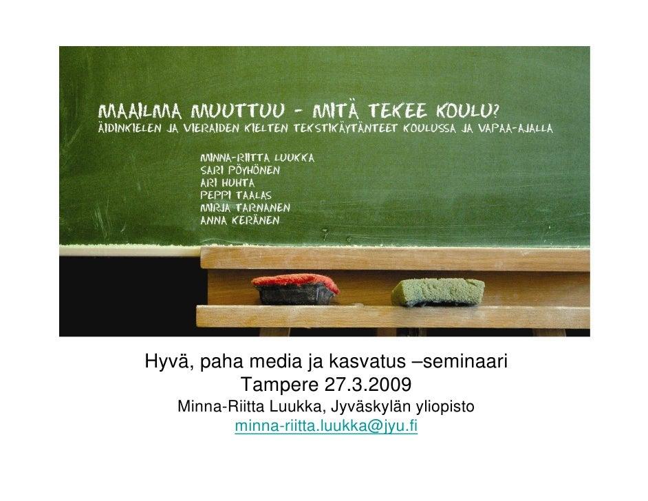 Hyvä, paha media ja kasvatus –seminaari           Tampere 27.3.2009    Minna-Riitta Luukka, Jyväskylän yliopisto          ...