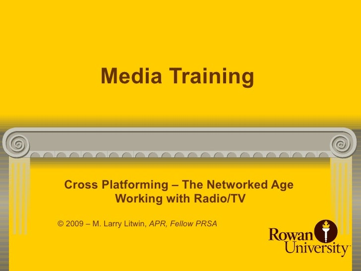 Media Training     Cross Platforming – The Networked Age          Working with Radio/TV © 2009 – M. Larry Litwin, APR, Fel...