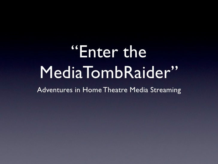 """""""Enter the MediaTombRaider"""" Adventures in Home Theatre Media Streaming"""