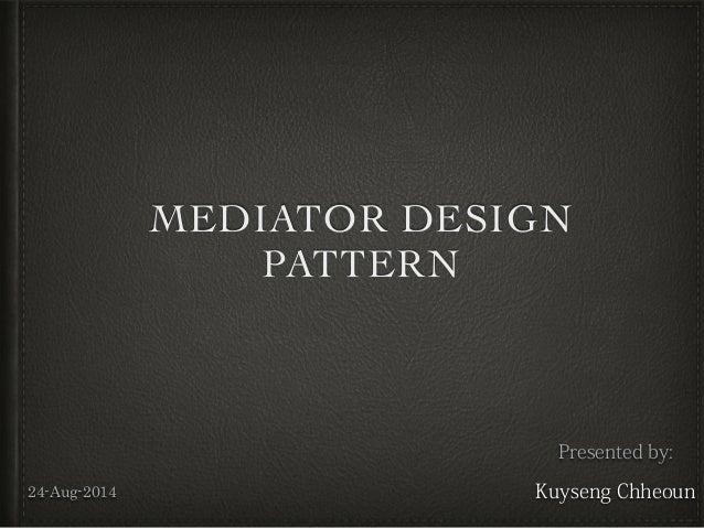 MEDIATOR DESIGN PATTERN Presented by: Kuyseng Chheoun24-Aug-2014