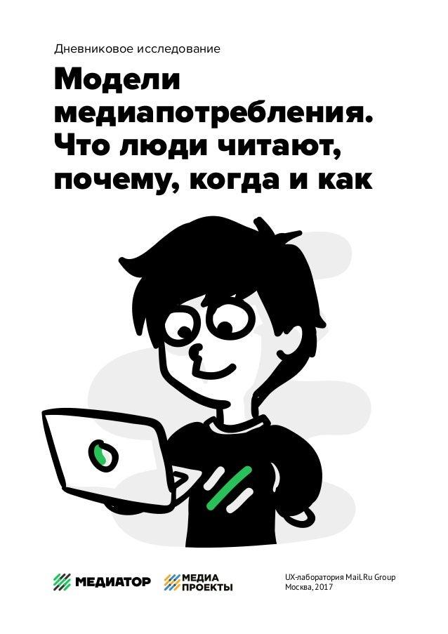 Модели медиапотребления. Что люди читают, почему, когда и как Дневниковое исследование UX-лаборатория Mail.Ru Group Москва...
