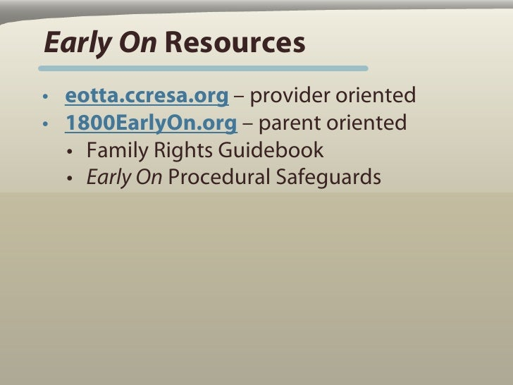 Early On Resources • eotta.ccresa.org – provider oriented • 1800EarlyOn.org – parent oriented   • Family Rights Guidebook ...