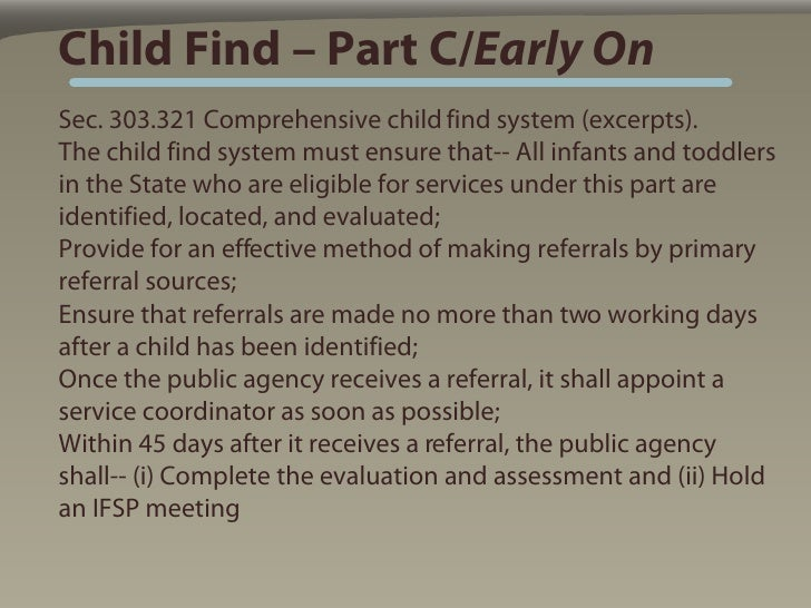 Child Find – Part C/Early On Sec. 303.321 Comprehensive child find system (excerpts). The child find system must ensure th...