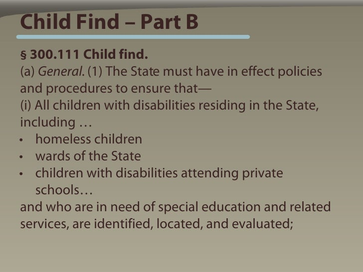 Child Find – Part B § 300.111 Child find. (a) General. (1) The State must have in effect policies and procedures to ensure...