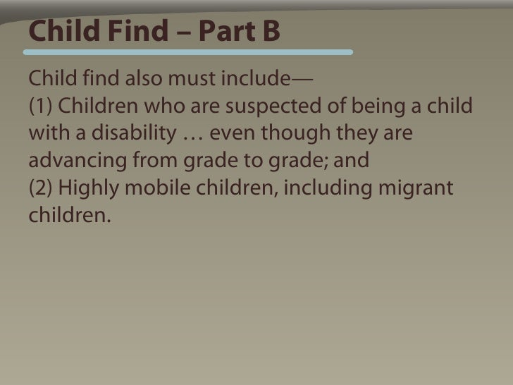 Child Find – Part B Child find also must include— (1) Children who are suspected of being a child with a disability … even...
