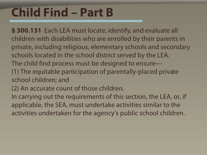 Child Find – Part B § 300.131 Each LEA must locate, identify, and evaluate all children with disabilities who are enrolled...