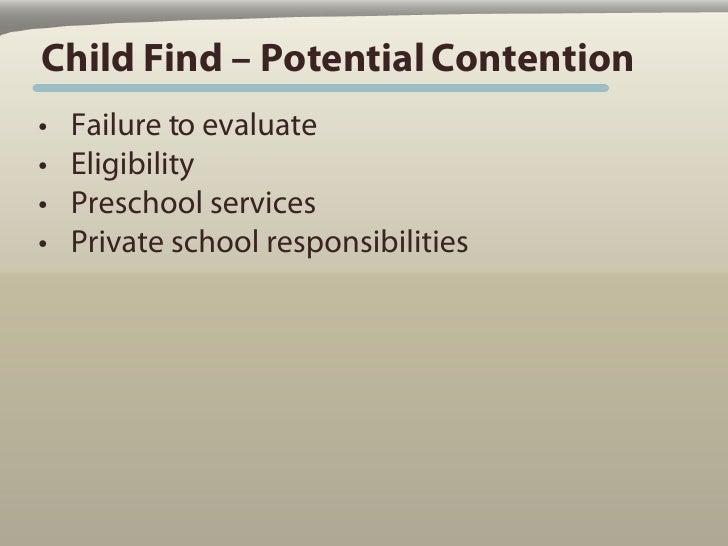 Child Find – Potential Contention •   Failure to evaluate •   Eligibility •   Preschool services •   Private school respon...