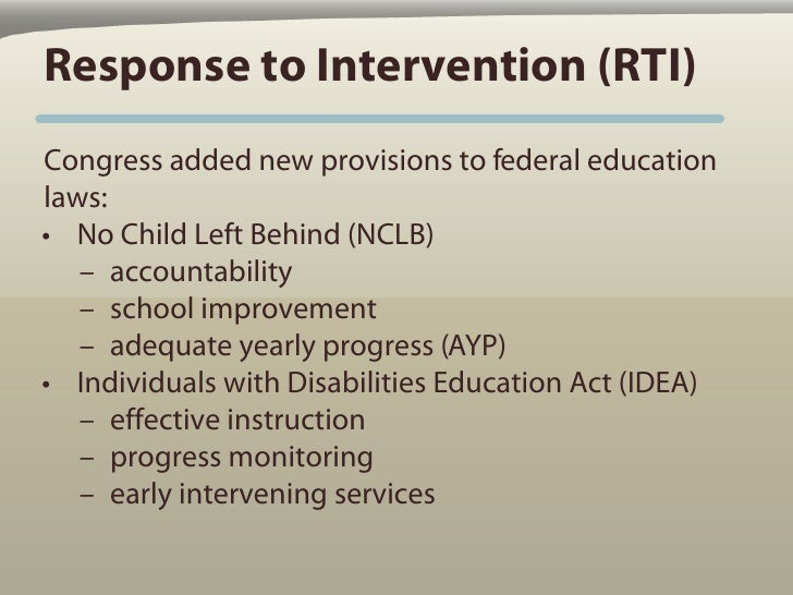 Response to Intervention (RTI) Congress added new provisions to federal education laws: • No Child Left Behind (NCLB)    –...