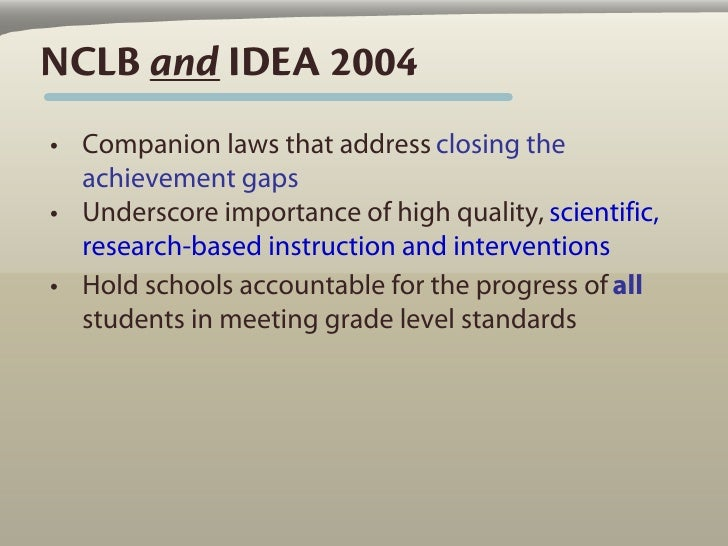 NCLB and IDEA 2004 • Companion laws that address closing the   achievement gaps • Underscore importance of high quality, s...