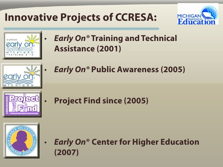 Innovative Projects of CCRESA:        • Early On® Training and Technical          Assistance (2001)         • Early On® Pu...