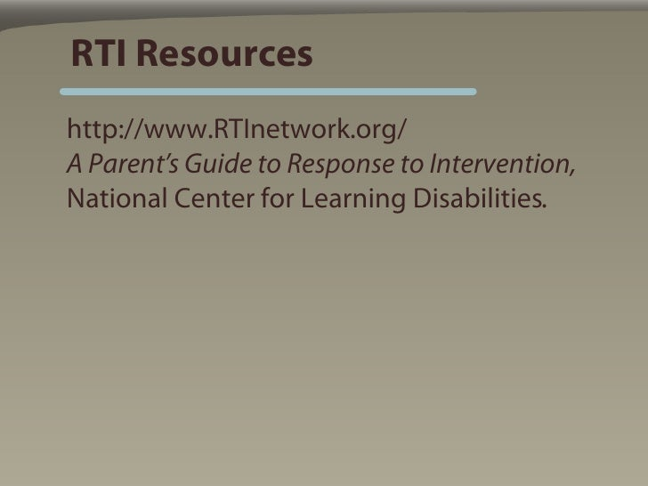 RTI Resources http://www.RTInetwork.org/ A Parent's Guide to Response to Intervention, National Center for Learning Disabi...