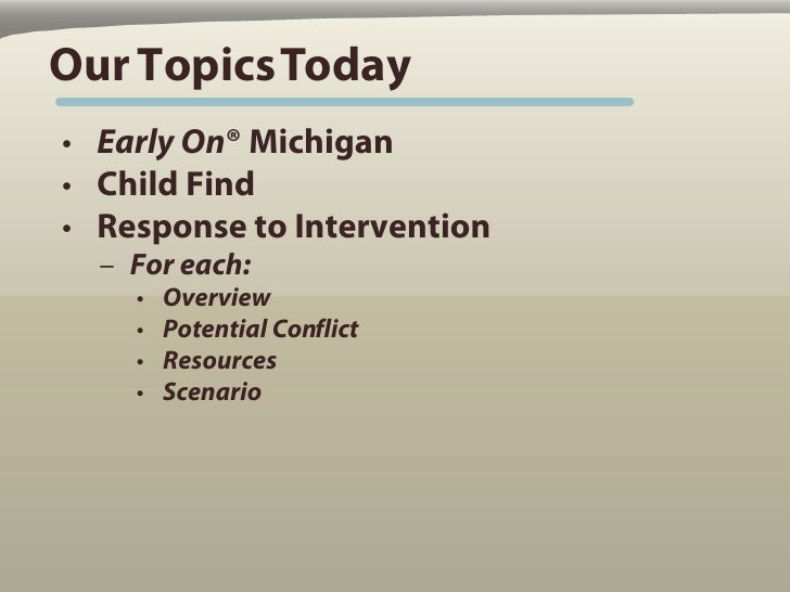 Our Topics Today • Early On® Michigan • Child Find • Response to Intervention   – For each:     •   Overview     •   Poten...