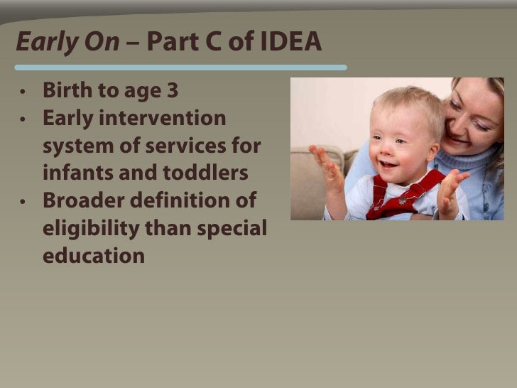 Early On – Part C of IDEA • Birth to age 3 • Early intervention   system of services for   infants and toddlers • Broader ...