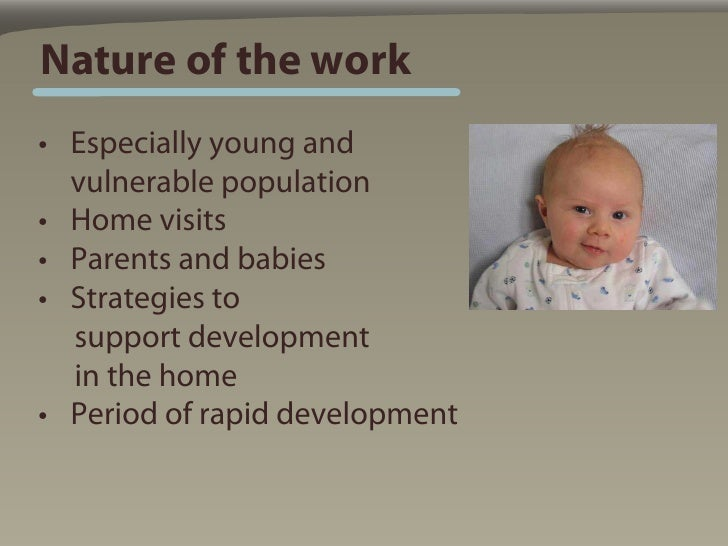 Nature of the work • Especially young and   vulnerable population • Home visits • Parents and babies • Strategies to   sup...
