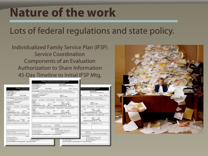 Nature of the work Lots of federal regulations and state policy. Individualized Family Service Plan (IFSP)          Servic...
