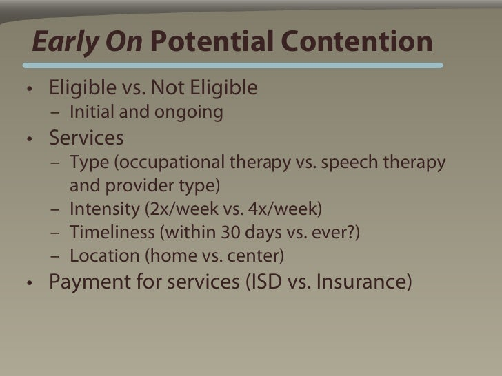Early On Potential Contention • Eligible vs. Not Eligible   – Initial and ongoing • Services   – Type (occupational therap...
