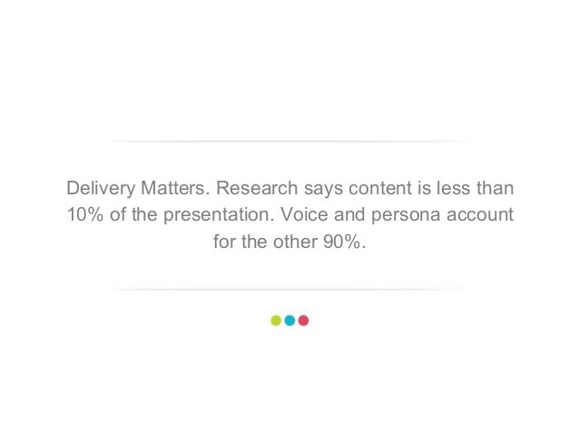 8 Delivery Matters. Research says content is less than 10% of the presentation. Voice and persona account for the other 90...