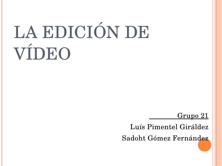 LA EDICIÓN DE VÍDEO <ul><li>Grupo 21 </li></ul><ul><li>Luís Pimentel Giráldez </li></ul><ul><li>Sadoht Gómez Fernández </l...