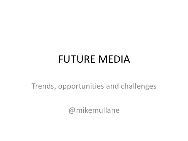 FUTURE MEDIATrends, opportunities and challenges          @mikemullane