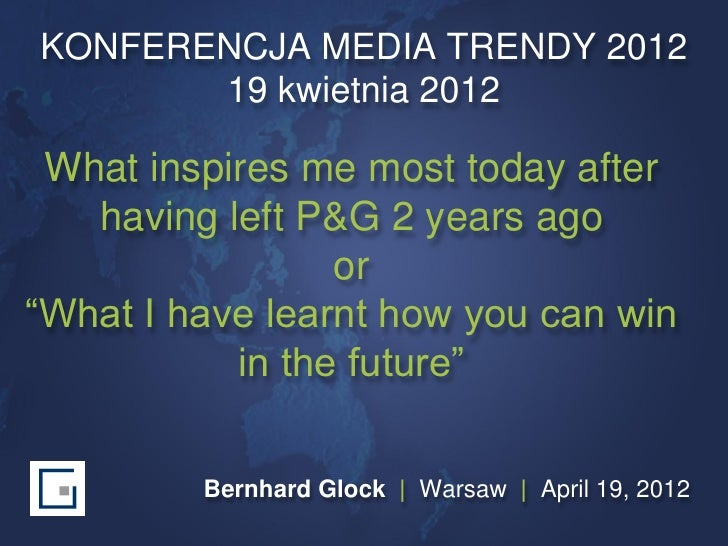 KONFERENCJA MEDIA TRENDY 2012       19 kwietnia 2012 What inspires me most today after   having left P&G 2 years ago      ...