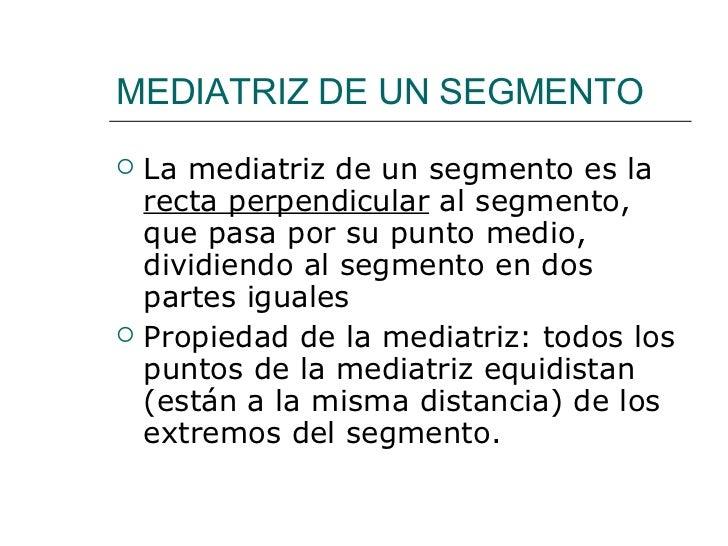 MEDIATRIZ DE UN SEGMENTO <ul><li>La mediatriz de un segmento es la  recta perpendicular  al segmento, que pasa por su punt...