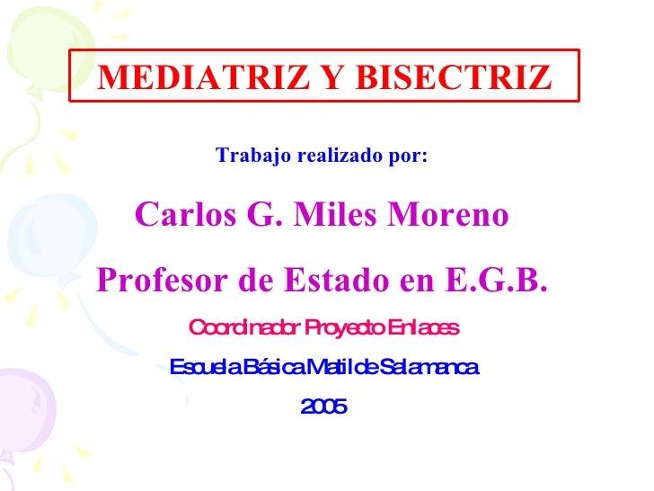 MEDIATRIZ Y BISECTRIZ Trabajo realizado por: Carlos G. Miles Moreno Profesor de Estado en E.G.B. Coordinador Proyecto Enla...