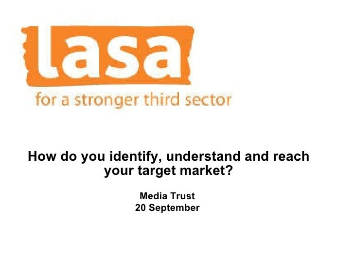 How do you identify, understand and reach your target market? Media Trust  20 September