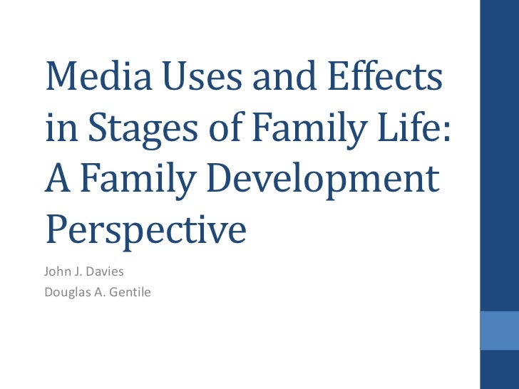 Media Uses and Effects in Stages of Family Life: A Family Development Perspective <br />John J. Davies<br />Douglas A. Gen...