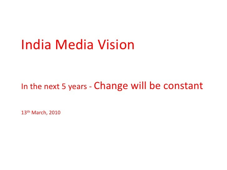 India Media Vision<br />In the next 5 years - Change will be constant<br />13th March, 2010<br />