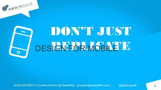 DON'T JUSTREPLICATEDESIGN FOR MOBILEGILES MCGRATH (Creative Director @ MediaWhiz gmcgrath@mediawhiz.com ) @gilesmcgrath 1