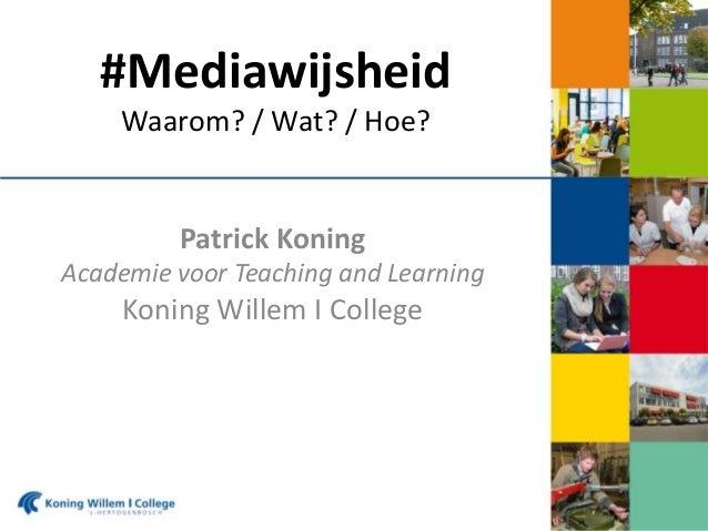 #Mediawijsheid Waarom? / Wat? / Hoe?  Patrick Koning Academie voor Teaching and Learning  Koning Willem I College