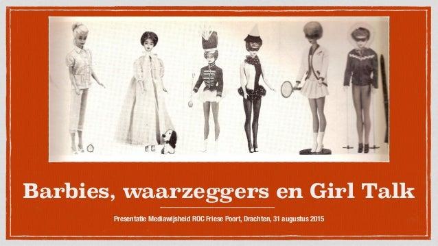 Barbies, waarzeggers en Girl Talk Presentatie Mediawijsheid ROC Friese Poort, Drachten, 31 augustus 2015