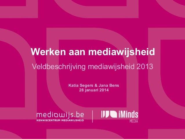 Werken aan mediawijsheid Veldbeschrijving mediawijsheid 2013 Katia Segers & Jana Bens 28 januari 2014