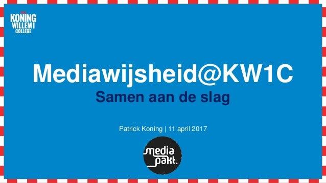 Mediawijsheid@KW1C Samen aan de slag Patrick Koning | 11 april 2017