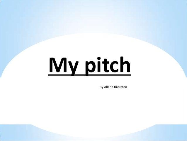 My pitch    By Allana Brereton    By Allana Brereton