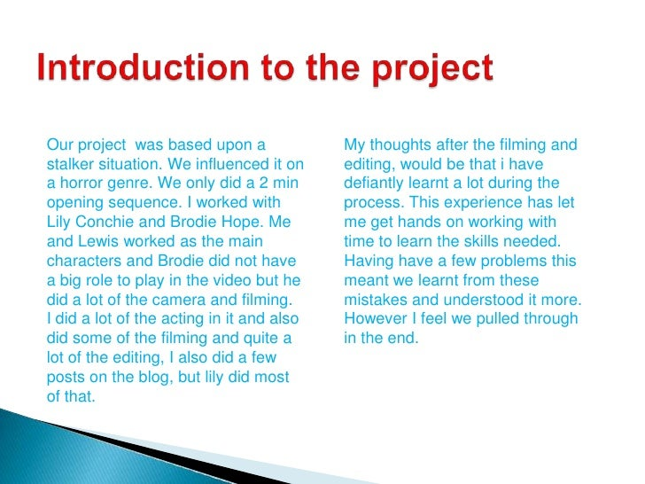 Introduction to the project<br />Our project  was based upon a stalker situation. We influenced it on a horror genre. We o...