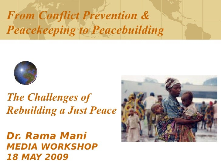 From Conflict Prevention & Peacekeeping to Peacebuilding     The Challenges of Rebuilding a Just Peace  Dr. Rama Mani MEDI...