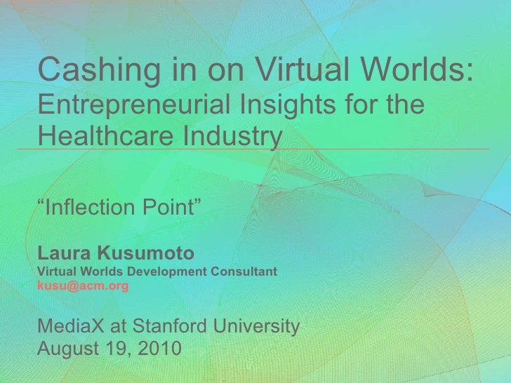 "Cashing in on Virtual Worlds: Entrepreneurial Insights for the Healthcare Industry ""Inflection Point""  Laura Kusumoto Virt..."