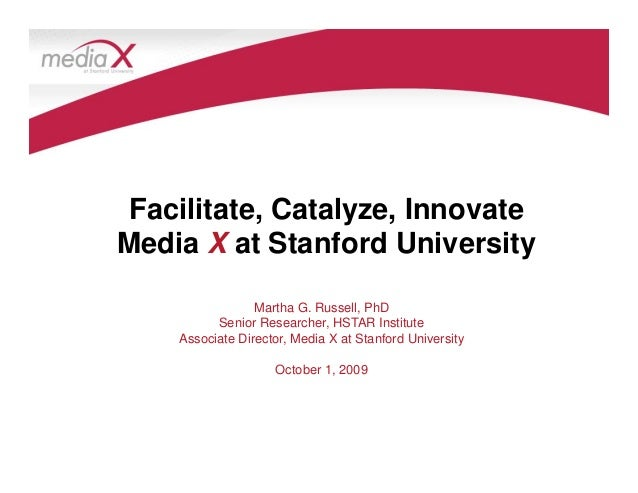 Facilitate, Catalyze, Innovate Media X at Stanford University Martha G. Russell, PhD Senior Researcher, HSTAR Institute As...